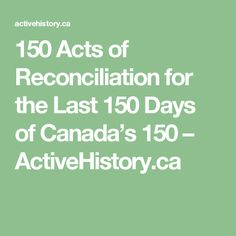 150 Acts of Reconciliation for the Last 150 Days of Canada's 150 – ActiveHistory.ca
