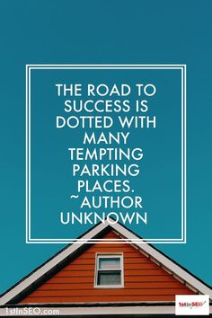 The road to success is dotted with many tempting parking places. ~Author Unknown