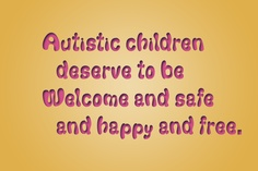 Autistic children deserve to be  Welcome and safe and happy and free.