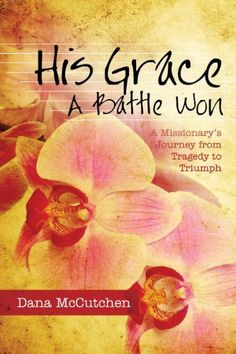 His Grace - A Battle Won (A Missionary's Journey from Tragedy to Triumph) by Dana McCutchen, http://www.amazon.com/dp/B00BQ0KG5W/ref=cm_sw_r_pi_dp_W3Umtb00919EA