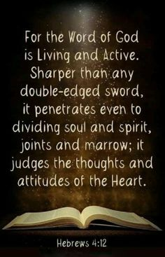 Hebrews 4:12 (NIV) - For the word of God is alive and active. Sharper than any double-edged sword, it penetrates even to dividing soul and spirit, joints and marrow; it judges the thoughts and attitudes of the heart.