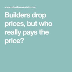 Builders drop prices, but who really pays the price?