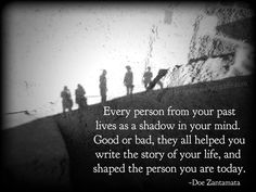 very person from your past lives as a shadow in your mind. Good or bad, they all helped you write the story of your life, and shaped the person you are today. ~Doe Zantamata