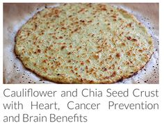 Cauliflower & chia seed crust. http://www.healthy-holistic-living.com/cauliflower-and-chia-seed-crust-with-heart-cancer-prevention-and-brain-benefits1.html?t=HHL