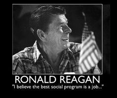 """Ronald Reagan: """"I Believe the best social program is a job""""  This is a great True"""