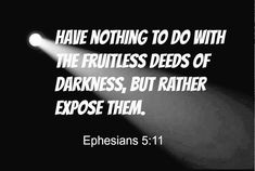 Have nothing to do with the fruitless deeds of darkness. Ephesians 5:11 Ephesians 5 11, Start The Day, Verse Of The Day, Bible, Words, Memes, Darkness, Stationary, Flat