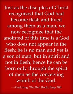 Just as the disciples of Christ recognized that God had become flesh and lived among them as a man, we now recognize that the anointed of this time is a God who does not appear in the flesh; he is no man and yet is a son of man, but in spirit and not in flesh; hence he can be born only through the spirit of men as the conceiving womb of the God.