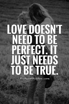 Love doesn't need to be perfect. It just needs to be true. Love quotes on PictureQuotes.com.