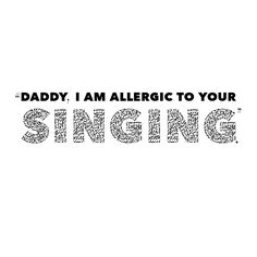 """Dao: """"Daddy, I am allergic to your singing."""""""