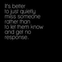 """""""It's better to quietly miss someone rather than to let them know and get no response."""" So true. Sometimes."""