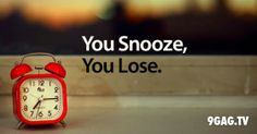 you snooze, you lose