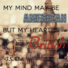 "@Grace -- ""My mind may be American, but my heart is British"" - T.S. Eliot -- love. this. quote. <3"