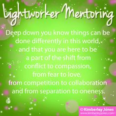 Lightworker Mentoring:  Deep down you know things can be done differently in this world, and that you are here to be a part of the shift from conflict to compassion, from fear to love, from competition to collaboration and from separation to oneness. www.kimberleyjones.com
