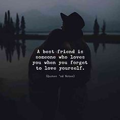 """A best friend is someone who loves you when you forget to love yourself."""