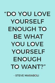 """""""Do you love yourself enough to be what you love yourself enough to want?"""" Steve Maraboli. Here are 26 inspiring self-love quotes and sayings."""