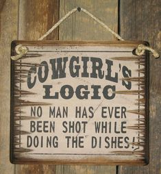 Cowgirl Logic, No Man Has Ever Been Shot While Doing The Dishes, Humorous, Western, Wooden Sign