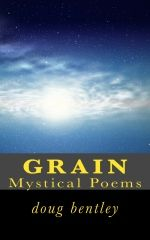 Cover image of my paperback edition of 'GRAIN -Mystical Poems'. For more information on my books, visit my website at www.dougbentley.com