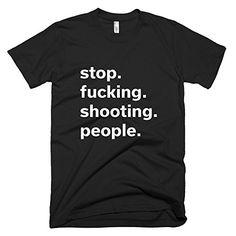 Stop Fucking Shooting People Tshirt https://www.amazon.com/dp/B01N383IX3/ref=cm_sw_r_pi_dp_x_wARIyb68RFNE8