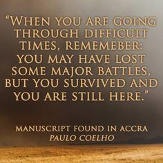 When you are going through difficult times, remember: you may have lost some major battles, but you survived and you are still here. | Manuscript Found In Accra | Paulo Coelho
