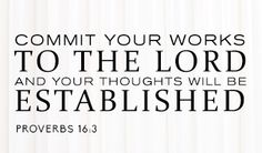 Commit your works to The Lord AND your thoughts will be established.
