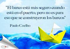 """""""El barco está más seguro cuando está en el puerto; pero no es para eso que se construyeron los barcos."""" Paulo Coelho  #frases"""