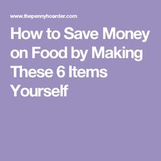 How to Save Money on Food by Making These 6 Items Yourself