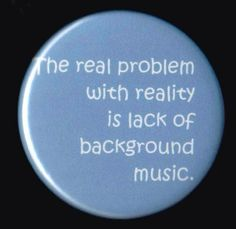 The real problem with reality is the lack of background music.