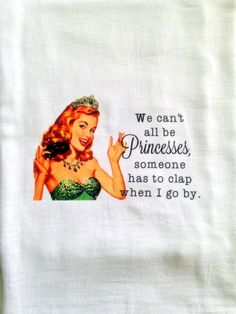 We can't all be Princesses, someone has to clap when I go by. funny Kitchen Towel Tea gift