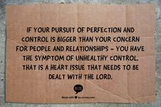 If your pursuit of perfection and control is bigger than your concern for people and relationships - you have the symptom of unhealthy control. That is a heart issue that needs to be dealt with the Lord. -- from a broadcast from Family Life Today