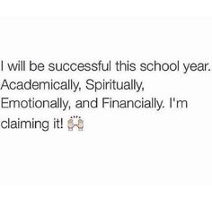 I will be successful this school year academically spiritually, emotionally and financially I claim it