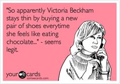 'So apparently Victoria Beckham stays thin by buying a new pair of shoes everytime she feels like eating chocolate...' - seems legit.