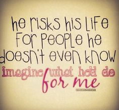 he risks his life for people he doesn't even know; imagine what he'd do for me!