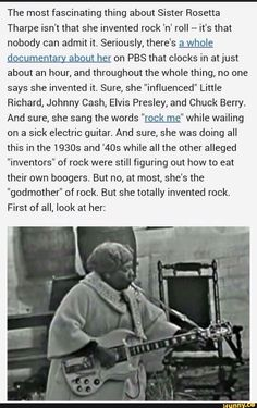 The most fascinating thing about Sister Rosetta Tharpe isn't that she invented rock 'n' roll -- it's that nobody can admit it. Seriously, there's a whole documentary about her on PBS that clocks in at just about an hour, and throughout the whole thing, no Be My Hero, Black History Facts, Random History Facts, Strange History, Wtf Fun Facts, Badass Women, The More You Know, Interesting History, Women In History