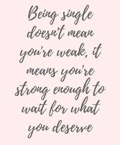 """Being single doesn't mean you're weak, it means you're strong enough to wait for what you deserve."""