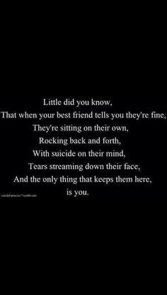 """""""Little did you know, that when your best friend tells you they're fine, they're sitting on their own, rocking back and forth with suicide on their mind, tears streaming down their face. And the only thing that keeps them here, is you.""""☹ #Quotes #Hurt #Sad"""