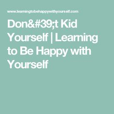 Don't Kid Yourself | Learning to Be Happy with Yourself