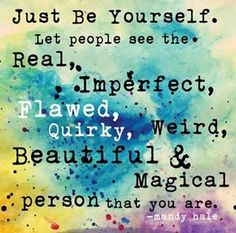 Just be yourself. Let people see the Real, Imperfect, Flawed, Quirky, Weird, Beautiful & Magical Person that you are! :) Because the true friends will love you for who you are! x