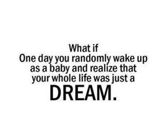 What if one day u randomly wake up as a baby and realize that u whole life was just a dream!