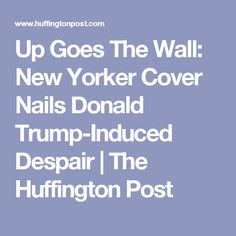 Up Goes The Wall: New Yorker Cover Nails Donald Trump-Induced Despair | The Huffington Post