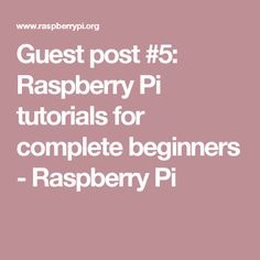Guest post #5: Raspberry Pi tutorials for complete beginners - Raspberry Pi