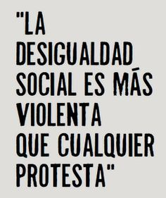 ... La desigualdad social es más violenta que cualquier protesta.