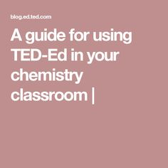 A guide for using TED-Ed in your chemistry classroom |                                                                                                                                                                                 More
