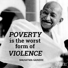 """""""Poverty is the worst form of violence.""""  -Gandhi"""