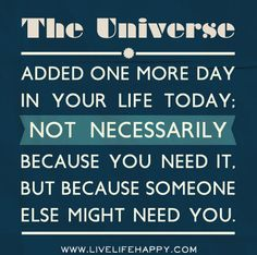 The Universe added one more day in your life today; not necessarily because you need it, but because someone else might need you.