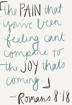 The pain that you've been feeling can't compare to the joy that's coming. - Romans 8:18