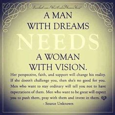 Man and with dreams needs a woman with vision.