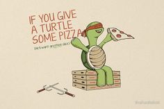 If You Give A Turtle Some Pizza!! LOVE!! Someone should write this book!!!