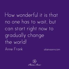 How wonderful it is that no one has to wait, but can start right now to gradually change the world! Anne Frank