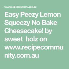 Easy Peezy Lemon Squeezy No Bake Cheesecake! by sweet_holz on www.recipecommunity.com.au