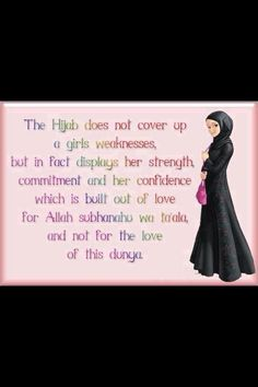 The Hijab does not cover up a girl's weaknesses, but in fact displays her strength, commitment and her confidence, which is built out of love for Allah subhanahu wa ta'ala, and not for the love of this dunya <3